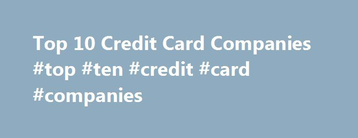 Top 10 Credit Card Companies #top #ten #credit #card #companies http://germany.nef2.com/top-10-credit-card-companies-top-ten-credit-card-companies/  While there are several different top 10 credit company lists, this article uses the J.D.Power website. This site uses criteria that include overall customer satisfaction, reward, benefits and terms. To compare credit cards. use the credit card chaser to search now. While no one card is right for everyone, ratings can help you decide which ones…