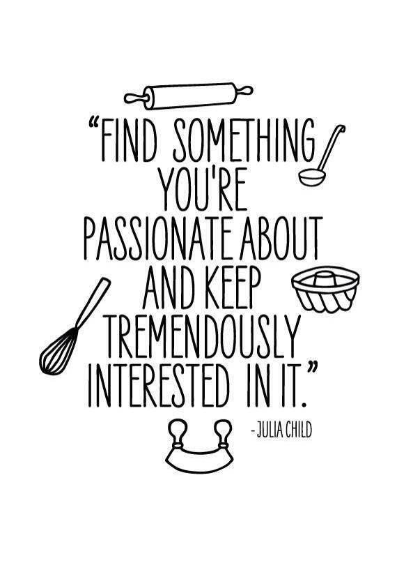 """""""Find something you're passionate about and keep tremendously interested in it"""" - Julia Child"""