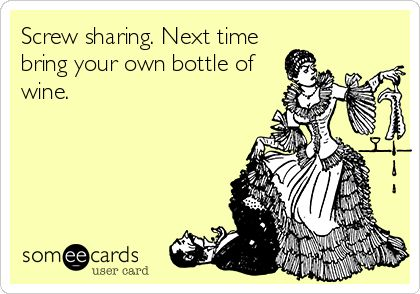 Screw sharing. Next time bring your own bottle of wine. #cantshare #notenough