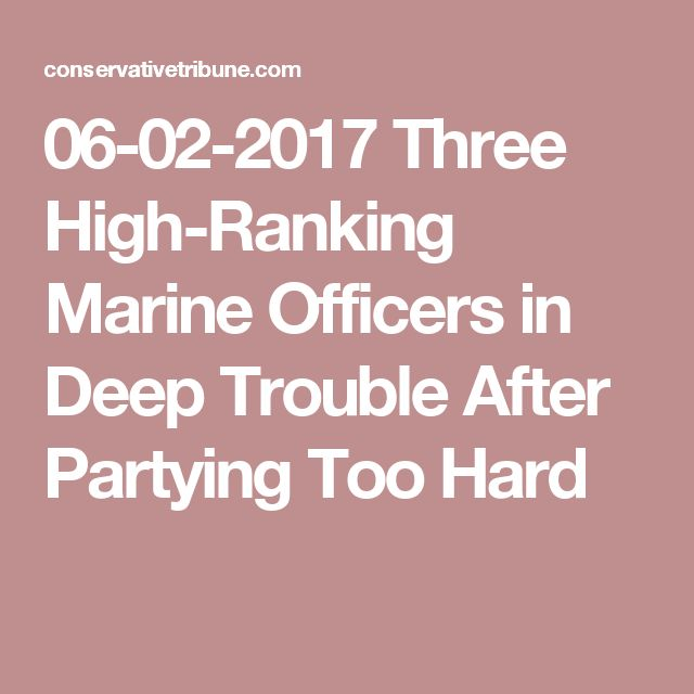 06-02-2017  Three High-Ranking Marine Officers in Deep Trouble After Partying Too Hard