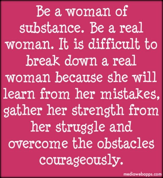 Be a woman of substance. Be a real woman.