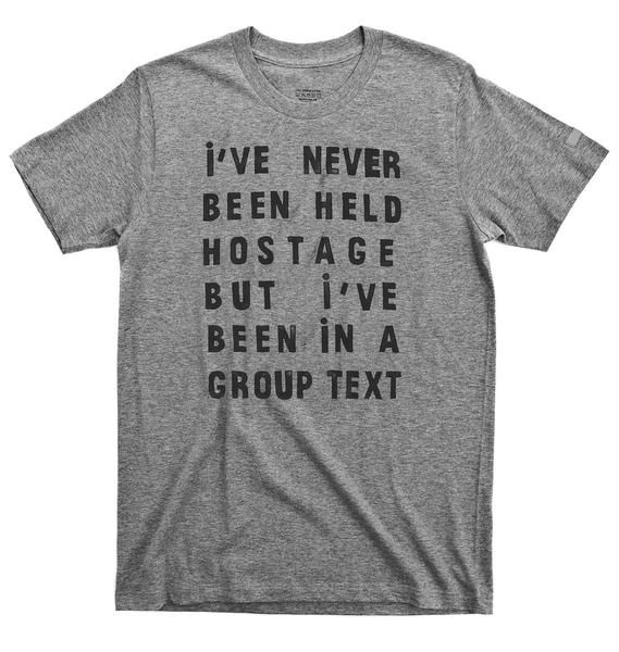 Group text T-shirt. What are your demands in a hostage situation? Taking no prisoners with the Mute button. Get me out of this group on a helicopter. Ultra soft