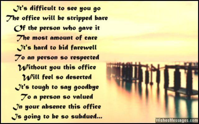 It's tough to say goodbye To a person so valued In your absence this office Is going to be so subdued It's hard to bid farewell To an person so respected Without you this office Will feel so deserted It's difficult to see you go The office will be stripped bare Of the person who gave it The most amount of care... via WishesMessages.com