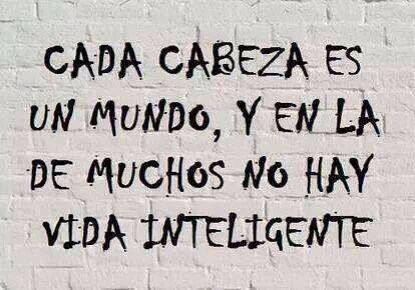Cada cabeza es un mundo, y en la de muchos no hay vida inteligente. #frases