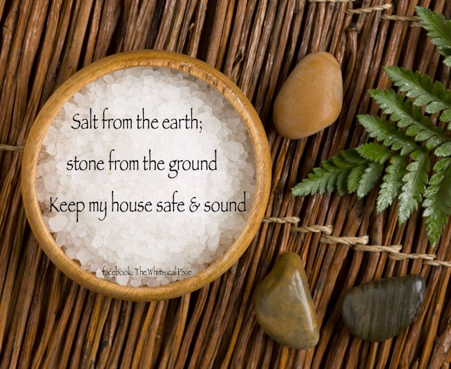 A simple hearth and home protection spell. Place sea salt in a bowl, find a stone outside or use a crystal and place in the bowl of salt. Hold the bowl in your hand and say the words in the photo 3 times. Set the bowl with salt and stone in the place you consider the heart of your home. Recharge when you feel the need.