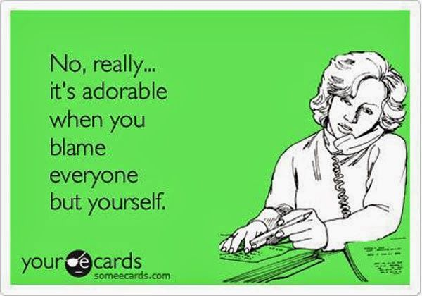 Funny Ecards - Not really funny... Mostly annoying. Put your big girl panties on and take responsibility for your decisions.