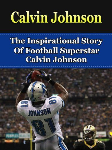 Calvin Johnson: The Inspirational Story of Football Superstar Calvin Johnson (Calvin Johnson Unauthorized Biography, Detroit Lions, Georgia Tech, NFL Books):   h2Discover The Inspirational Story of Football Superstar Calvin Johnson!/h2br /Read on your PC, Mac, smart phone, tablet or Kindle device!/bbr /br /You're about to discover the incredibly inspirational story of football superstar Calvin Johnson. If you're reading this then you must be a Calvin Johnson fan, like so many others. A...