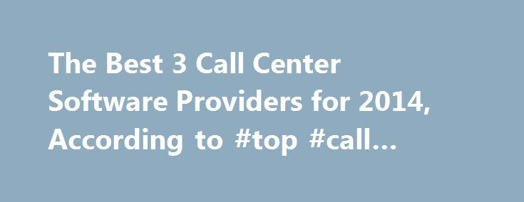 The Best 3 Call Center Software Providers for 2014, According to #top #call #center #software http://idaho.remmont.com/the-best-3-call-center-software-providers-for-2014-according-to-top-call-center-software/  # June 11, 2014 17:00 ET The Best 3 Call Center Software Providers for 2014, According to Voip-Catalog.com SAN FRANCISCO, CA–(Marketwired – Jun 11, 2014) – Call center businesses can improve their profits and decrease their expenses by signing up for VoIP services. VoIP services can…