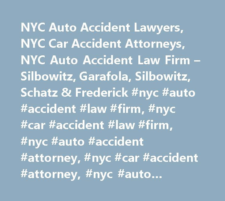 NYC Auto Accident Lawyers, NYC Car Accident Attorneys, NYC Auto Accident Law Firm – Silbowitz, Garafola, Silbowitz, Schatz & Frederick #nyc #auto #accident #law #firm, #nyc #car #accident #law #firm, #nyc #auto #accident #attorney, #nyc #car #accident #attorney, #nyc #auto #accident #lawyer, #nyc #car #accident #lawyer, #nyc #auto #accident #compensation, #nyc #car #accident #compensation, #nyc #automobile #accident #lawyer, #nyc #automobile #injury #attorney, #nyc #auto #injury #attorney…