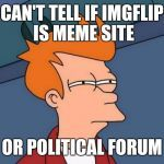 CAN'T TELL IF IMGFLIP IS MEME SITE OR POLITICAL FORUM | image tagged in memes,futurama fry | made w/ Imgflip meme maker