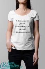 Koszulka z napisem: Z dnia na dzień jestem coraz ładniejsza, ale dziś to już przesadziłam