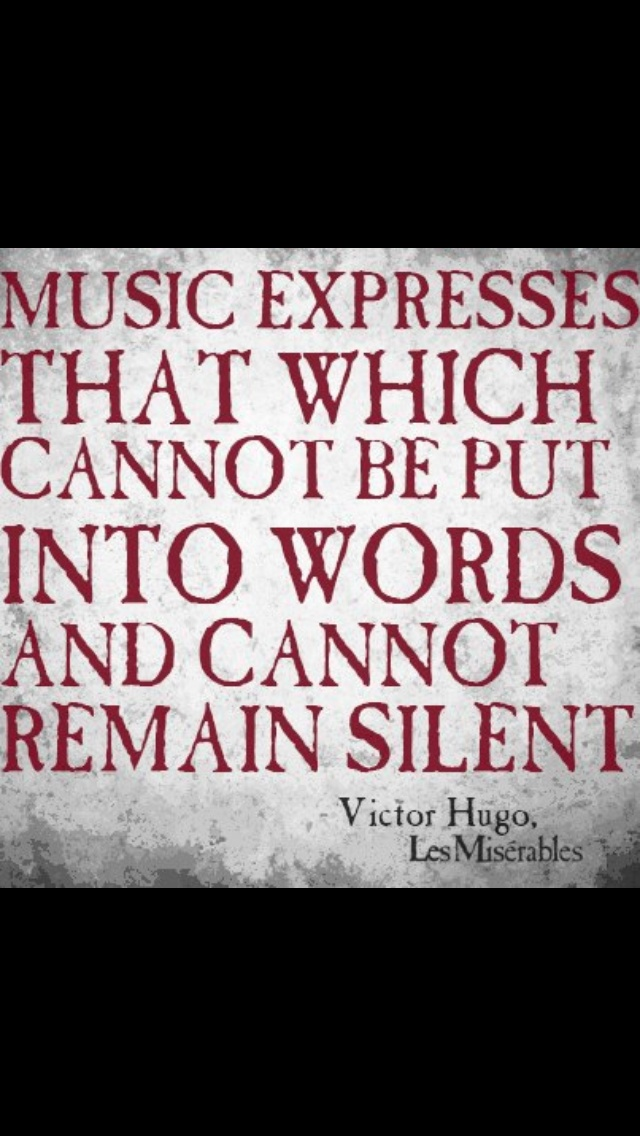 Music expresses that which cannot be put into words and cannot remain silent. ~ V. Hugo