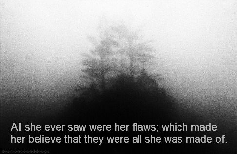 all she ever saw were her flaws; which made her believe that they were all she was made of