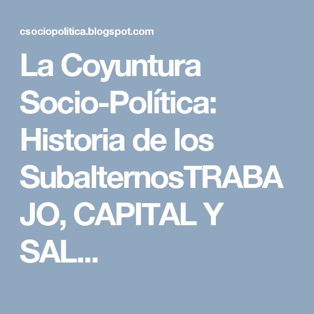La Coyuntura Socio-Política: Historia de los SubalternosTRABAJO, CAPITAL  Y SAL...