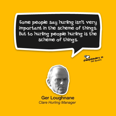 """Some people say hurling isn't very important in the scheme of things. But to hurling people hurling is the scheme of things."" – Ger Loughnane (Clare Hurling Manager)"
