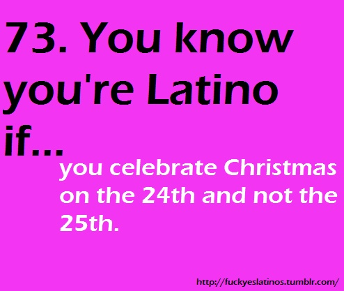 You know you are latino if you celebrate Christmas on the 24th and not the 25th. My husband never liked the idea but my kids loved it.