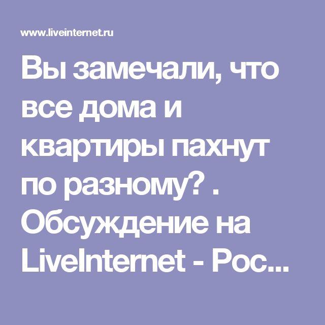 Вы замечали, что все дома и квартиры пахнут по разному? . Обсуждение на LiveInternet - Российский Сервис Онлайн-Дневников
