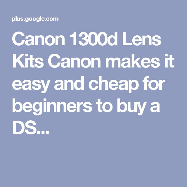 Canon 1300d Lens Kits Canon makes it easy and cheap for beginners to buy a DS...