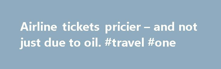 Airline tickets pricier – and not just due to oil. #travel #one http://travel.nef2.com/airline-tickets-pricier-and-not-just-due-to-oil-travel-one/  #price of airline tickets # Airline tickets pricier – and not just due to oil Airline tickets are more expensive as fuel prices rise. But an improving economy and industry consolidation are also pushing up the price of airline tickets. By Associated Press / March 12, 2011 NEW YORK U.S. airlines have used surging oil […]