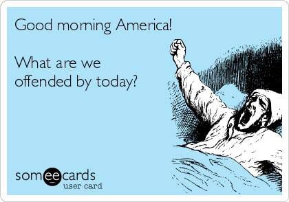 Good morning America? What are we offended by today?