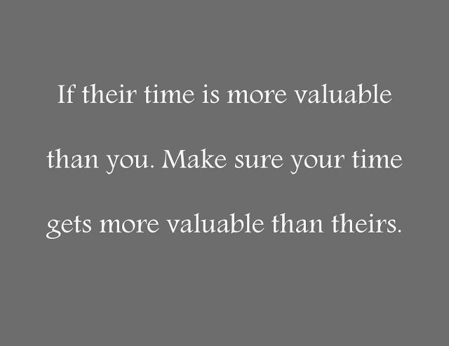 If their time is more valuable than you. Make sure your time gets more valuable than theirs.- Relationship Quotes  http://malenadugroup.blogspot.in/2015/10/brokenrelationshipquotes.html  #friendshipquotes #quotes #quote #friendshipquotestumblr