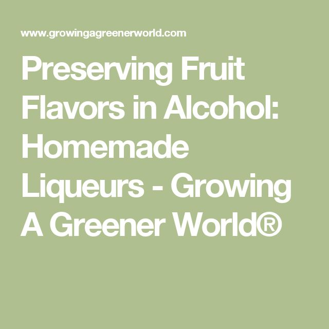 Preserving Fruit Flavors in Alcohol: Homemade Liqueurs - Growing A Greener World®