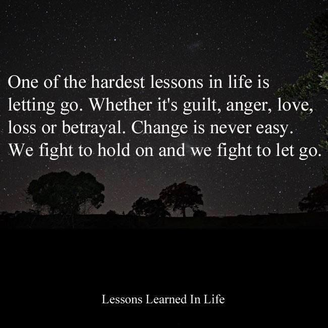 One Of The Hardest Lessons In Life Is Letting Go. Whether Itu0027s Guilt,  Anger, Love, Loss Or Betrayal. Change Is Never Easy. We Fight To Hold On  And We Fight ...