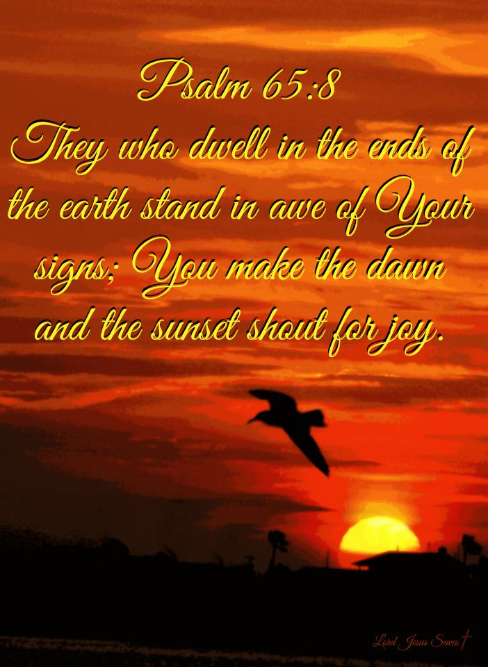 They who dwell in the ends of the earth stand in awe of Your signs; You make the dawn and the sunset shout for joy. Psalm 65:8
