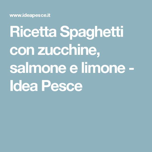 Ricetta Spaghetti con zucchine, salmone e limone - Idea Pesce