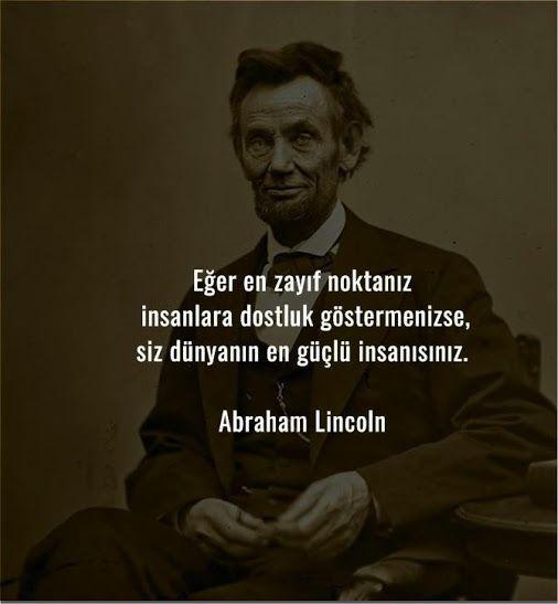 Eğer en zayıf noktanız İnsanlara     Dostluk göstermenizse, Siz dünyanın en güçlü insanısınız... Abraham Lincoln