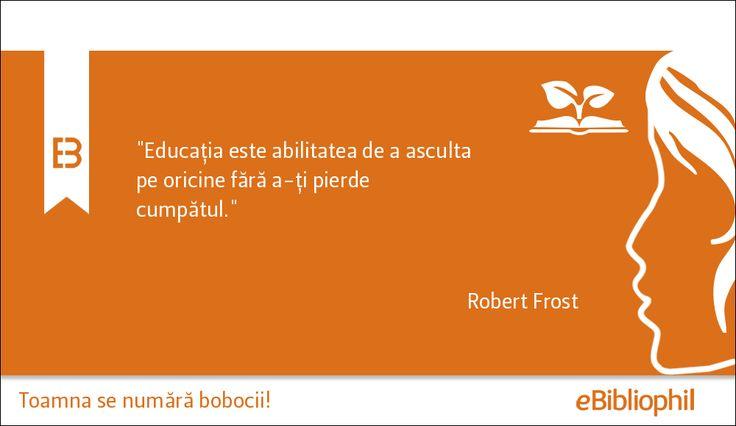 """""""Educația este abilitatea de a asculta pe oricine fără a-ți pierde cumpătul."""" - Robert Frost"""