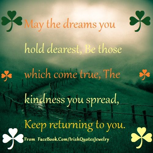 Irish Toast:  May the dreams you hold dearest be those which come true.  For a daily stream of Irish quotes, blessings, proverbs and sayings go to: https://www.facebook.com/IrishQuotesJewelry