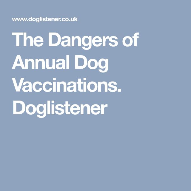 The Dangers of Annual Dog Vaccinations. Doglistener