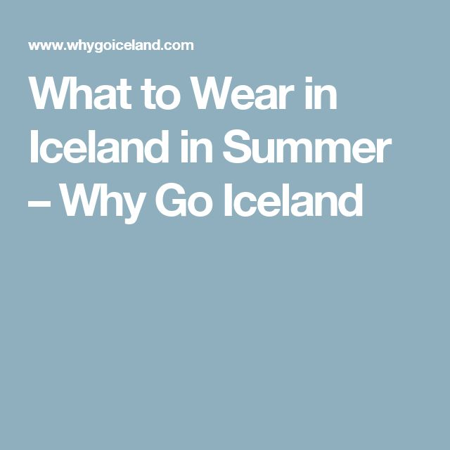 What to Wear in Iceland in Summer – Why Go Iceland