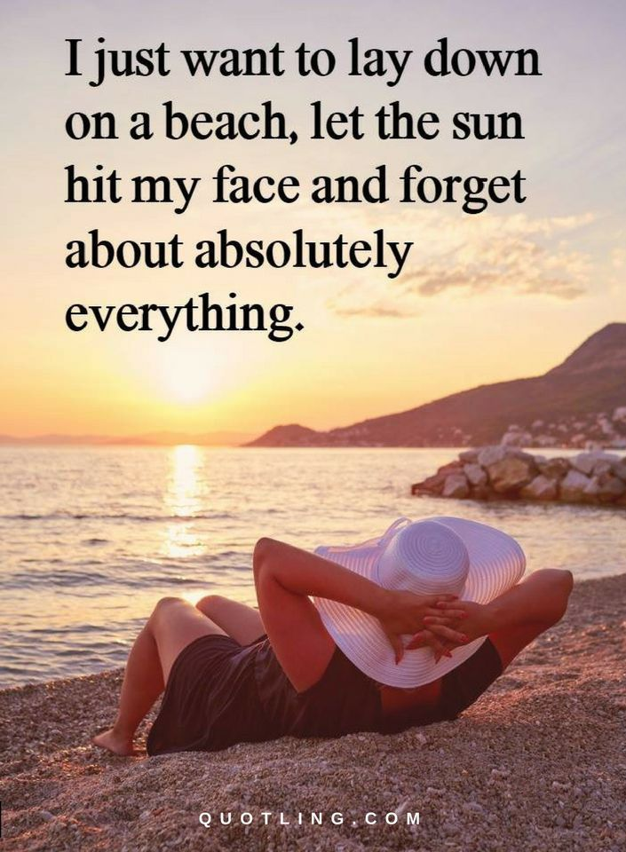 Quotes I Just To Lay Down On A Beach Let The Sun Hit My Face And Forget About Absolutely Everything Beach Qoutes Lessons Learned In Life Beach Quotes