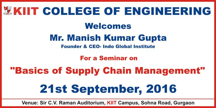 "KIIT College Of Engineering Welcomes Mr. Manish Kumar Gupta (Founder & CEO- Indo Global Institute) For a Seminar on  ""Basics of Supply Chain Management"". Date : 21st September, 2016 Venue: Sir C.V Raman Auditorium, KIIT Campus, Sohna Road, Gurgaon"