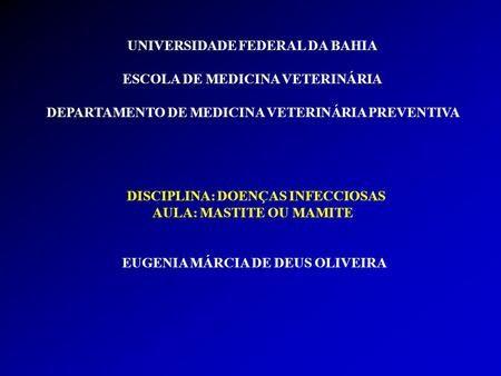 UNIVERSIDADE FEDERAL DA BAHIA ESCOLA DE MEDICINA VETERINÁRIA DEPARTAMENTO DE MEDICINA VETERINÁRIA PREVENTIVA DISCIPLINA: DOENÇAS INFECCIOSAS AULA: MASTITE.