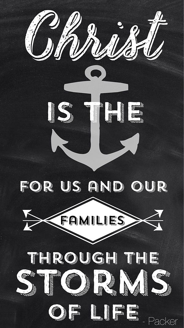Christ Is The Anchor For Us And Our Families Through The Storms Of