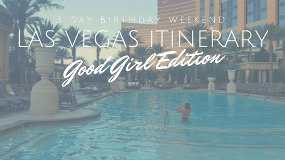 Las Vegas Birthday Weekend Itinerary - Good Girl Edition