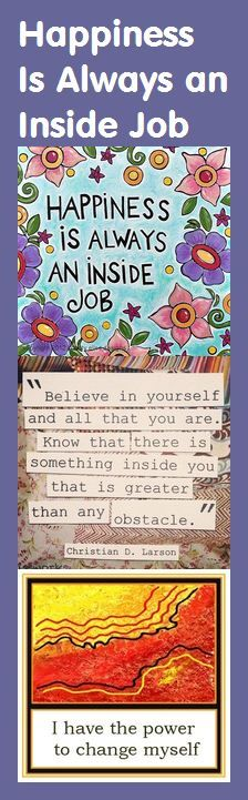 Happiness is always an inside job. Believe in yourself and all that you are. Know that there is something inside you that is greater than any obstacle. – Christian D. Larson
