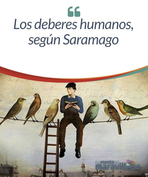 Los deberes humanos, según Saramago  José Saramago fue un escritor exquisito y un pensador polémico, que nunca tuvo pelos en la lengua para expresar de viva voz lo que pensaba. Buena parte de su obra está dedicada a la crítica de los valores, o antivalores, de la sociedad de consumo actual.