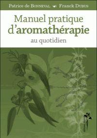 Patrice de Bonneval et Franck Dubus - Manuel pratique d'aromathérapie au quotidien.