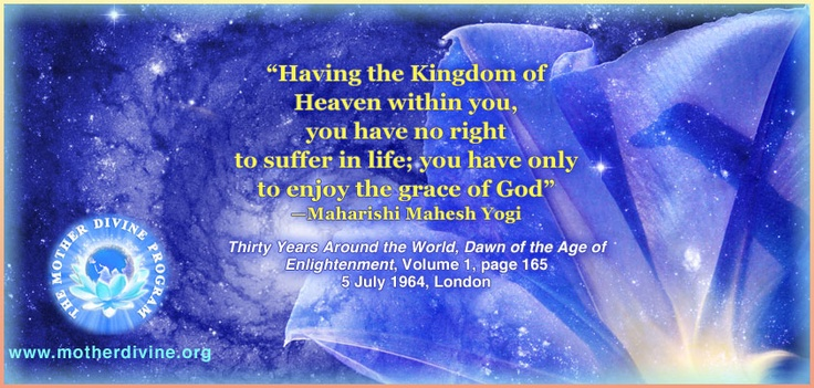 """""""Having the Kingdom of Heaven within you, you have no right to suffer in life; you have only to enjoy the grace of God""""—Maharishi Mahesh Yogi, Thirty Years Around the World, Dawn of the Age of Enlightenment, Volume 1, page 1655, July 1964, London. Interested in enlightenment?—Click here: motherdivine.org/"""