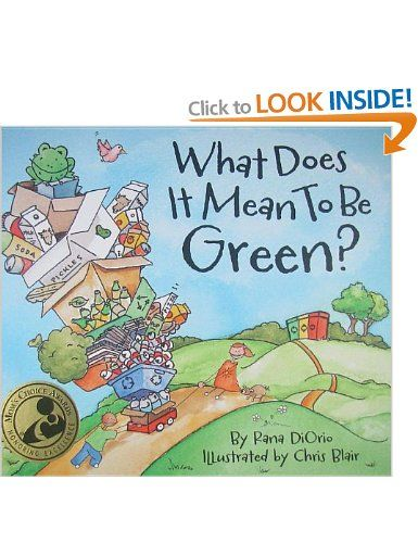 What Does It Mean to Be Green? - Rana DiOrio, Chris Blair: Books - This colorful, insightful story, demystifies for children what it means to be green by helping them to view everyday tasks through an environmentally-friendly lens. The book empowers children to do whatever they can to protect the earth's precious resources.