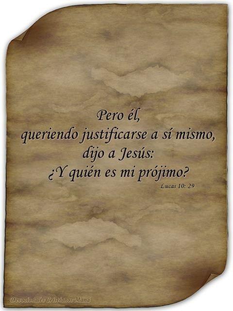 Lucas 10: 29 Pero él, queriendo justificarse a sí mismo, dijo a Jesús: ¿Y quién es mi prójimo?