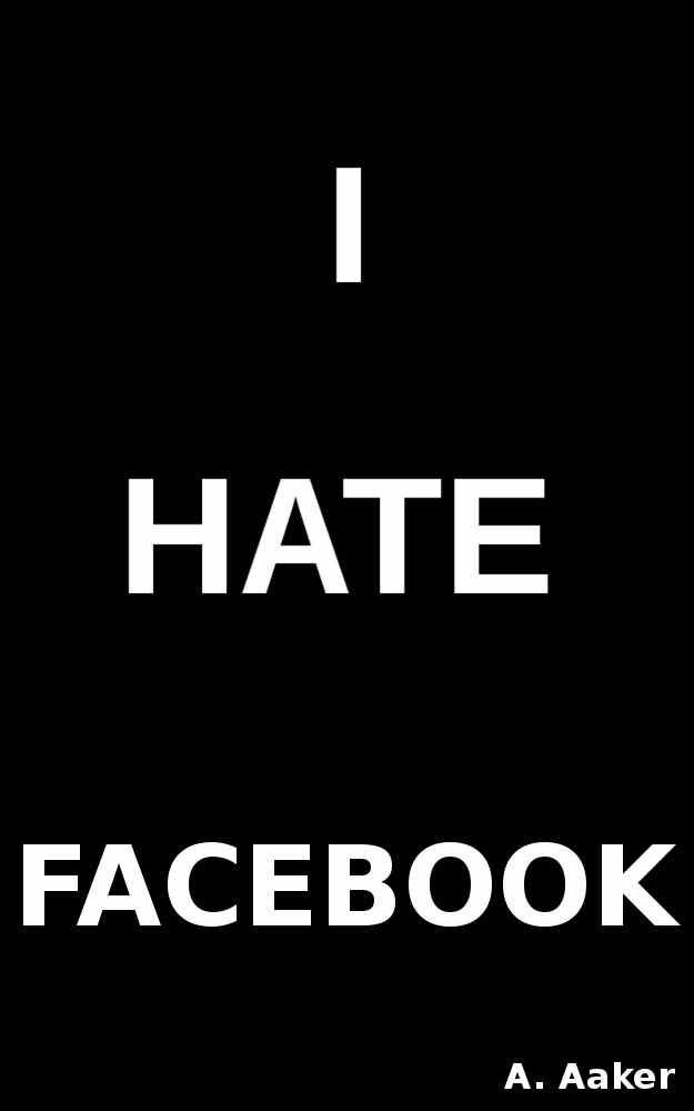 Buy I Hate Facebook™ from Amazon:    http://www.amazon.com/I-Hate-Facebook-ebook/dp/B008VOWVC2