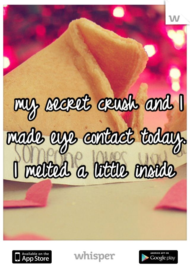 """""""My secret crush and I made eye contact today. I melted a little inside."""" Download the Whisper app for more."""
