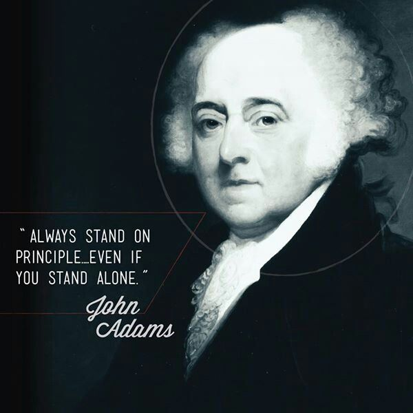 """Always stand on principle, even if you stand alone."" John Adams"