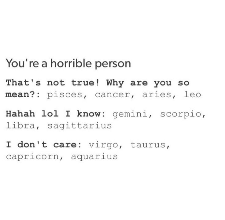 You're a horrible person  ♈♉♊♋♌♍♎♏♐♑♒♓