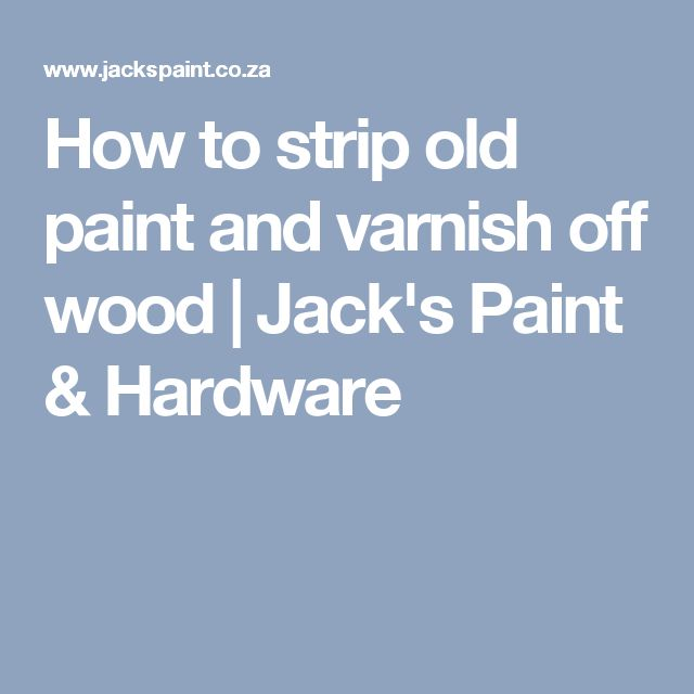How to strip old paint and varnish off wood | Jack's Paint & Hardware